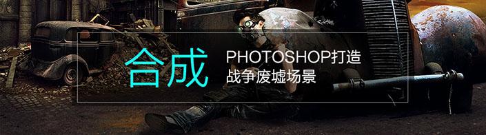 用多张图片素材合成一张超酷的战争废墟场景,效果十分